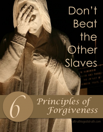 Don't Beat the Other Slaves: 6 Principles of Forgiveness